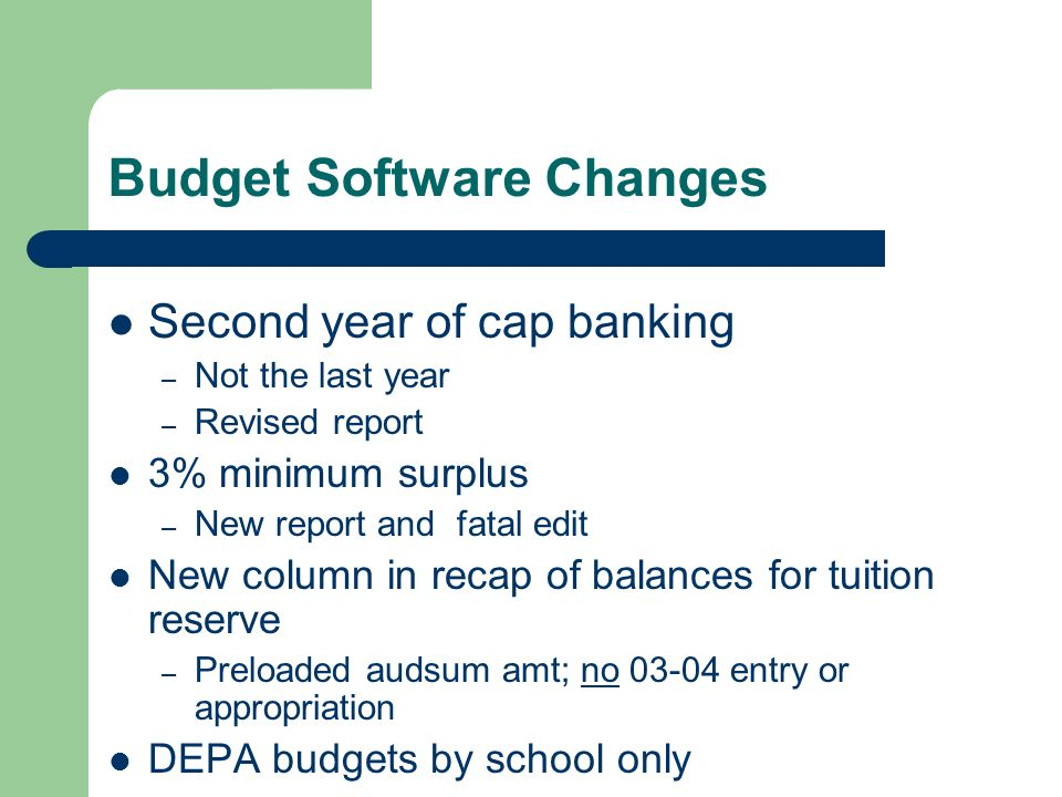 Budget Software Changes Second year of cap banking – Not the last year – Revised report 3% minimum surplus – New report and fatal edit New column in recap of balances for tuition reserve – Preloaded audsum amt; no 03-04 entry or appropriation DEPA budgets by school only