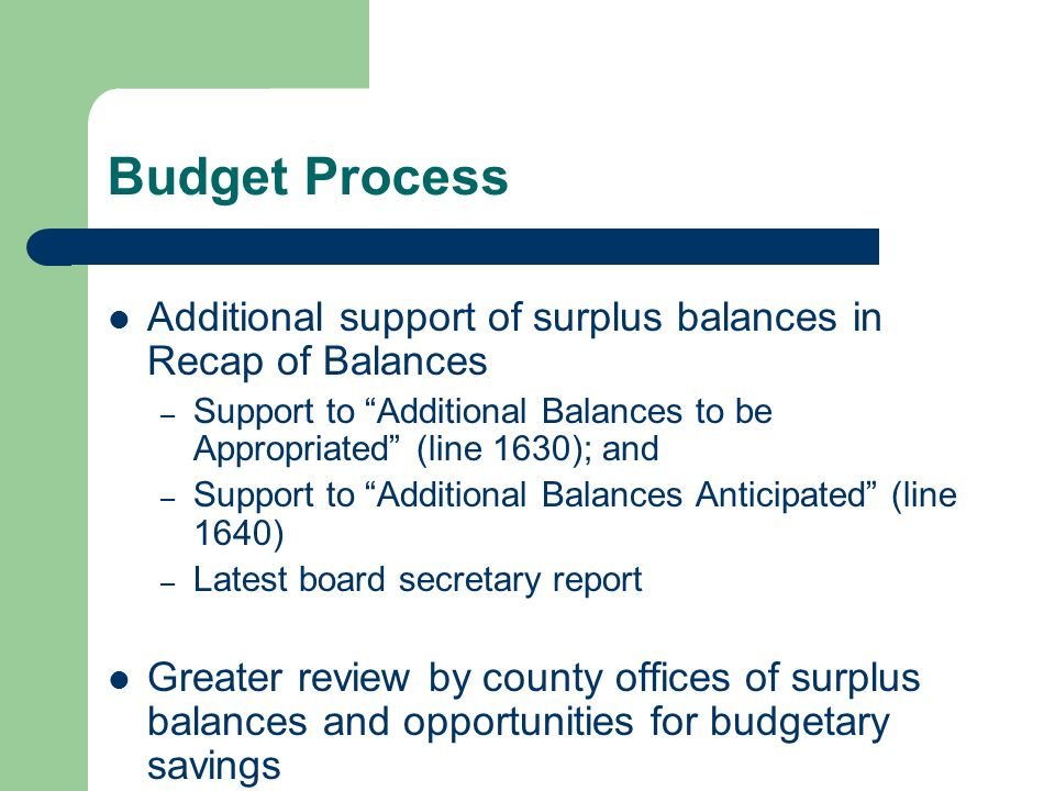 Budget Process Additional support of surplus balances in Recap of Balances – Support to Additional Balances to be Appropriated (line 1630); and – Support to Additional Balances Anticipated (line 1640) – Latest board secretary report Greater review by county offices of surplus balances and opportunities for budgetary savings