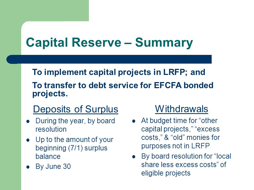 Capital Reserve – Summary Deposits of Surplus During the year, by board resolution Up to the amount of your beginning (7/1) surplus balance By June 30 Withdrawals At budget time for other capital projects, excess costs, & old monies for purposes not in LRFP By board resolution for local share less excess costs of eligible projects To implement capital projects in LRFP; and To transfer to debt service for EFCFA bonded projects.