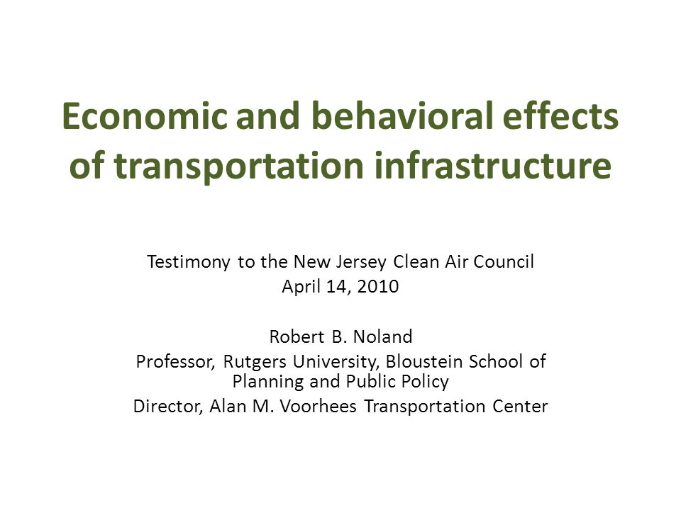 Economic and behavioral effects of transportation infrastructure Testimony to the New Jersey Clean Air Council April 14, 2010 Robert B.