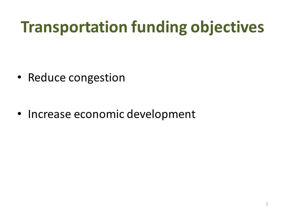 Transportation funding objectives Reduce congestion Increase economic development 3