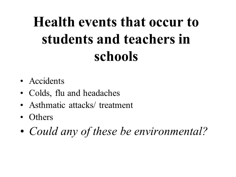 Health events that occur to students and teachers in schools Accidents Colds, flu and headaches Asthmatic attacks/ treatment Others Could any of these be environmental