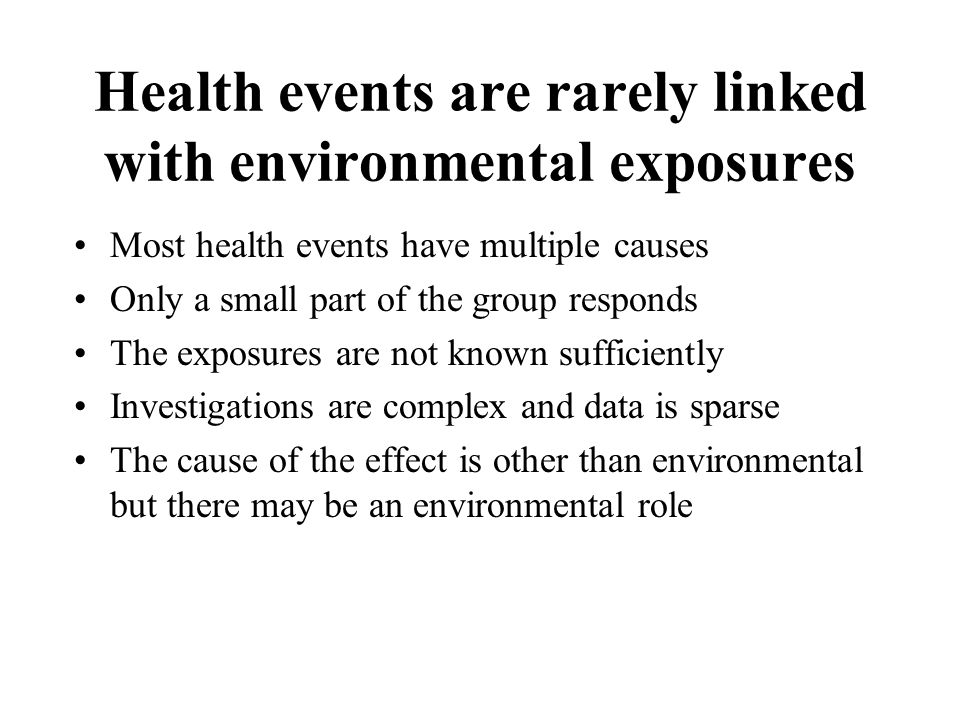 Health events are rarely linked with environmental exposures Most health events have multiple causes Only a small part of the group responds The exposures are not known sufficiently Investigations are complex and data is sparse The cause of the effect is other than environmental but there may be an environmental role