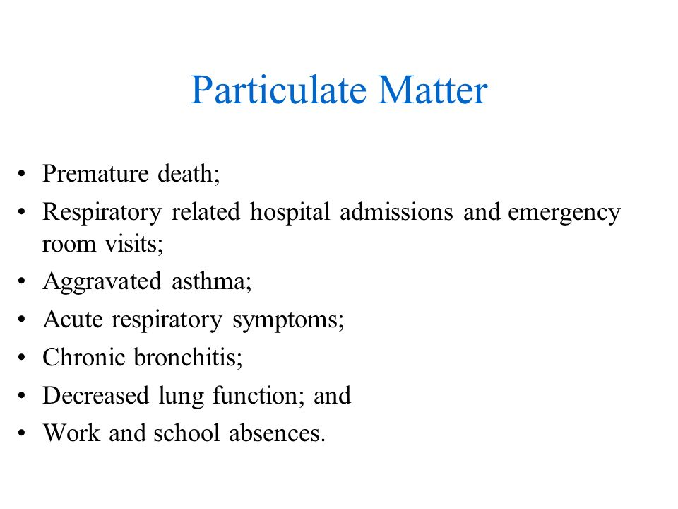 Particulate Matter Premature death; Respiratory related hospital admissions and emergency room visits; Aggravated asthma; Acute respiratory symptoms; Chronic bronchitis; Decreased lung function; and Work and school absences.