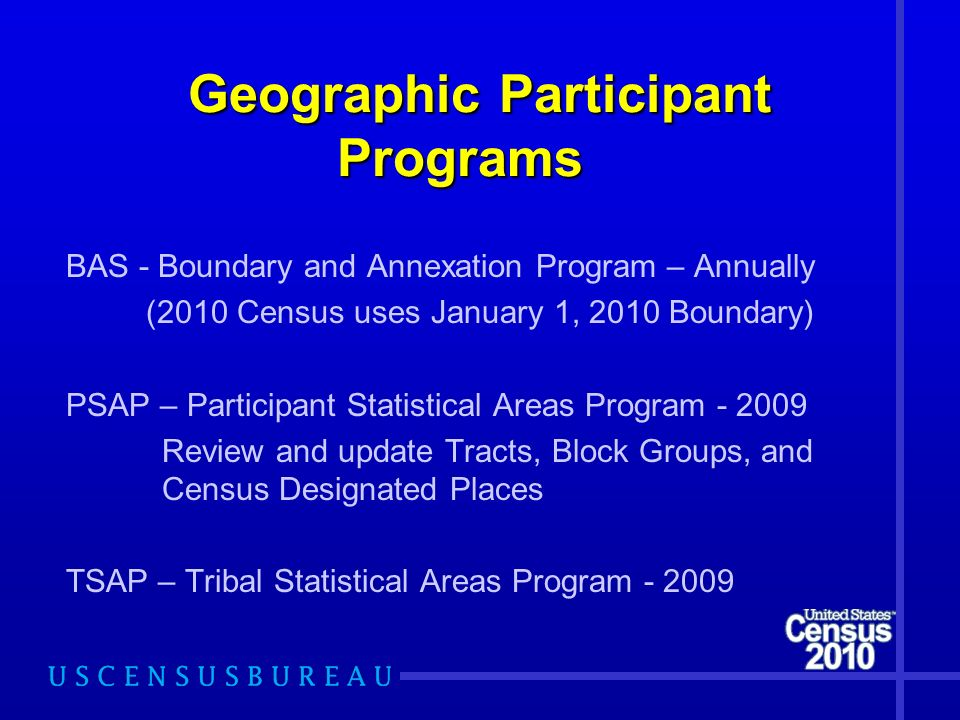 Geographic Participant Programs Geographic Participant Programs BAS - Boundary and Annexation Program – Annually (2010 Census uses January 1, 2010 Boundary) PSAP – Participant Statistical Areas Program Review and update Tracts, Block Groups, and Census Designated Places TSAP – Tribal Statistical Areas Program