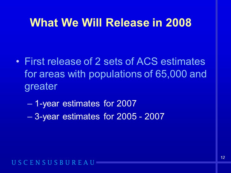 12 What We Will Release in 2008 First release of 2 sets of ACS estimates for areas with populations of 65,000 and greater –1-year estimates for 2007 –3-year estimates for 2005 - 2007