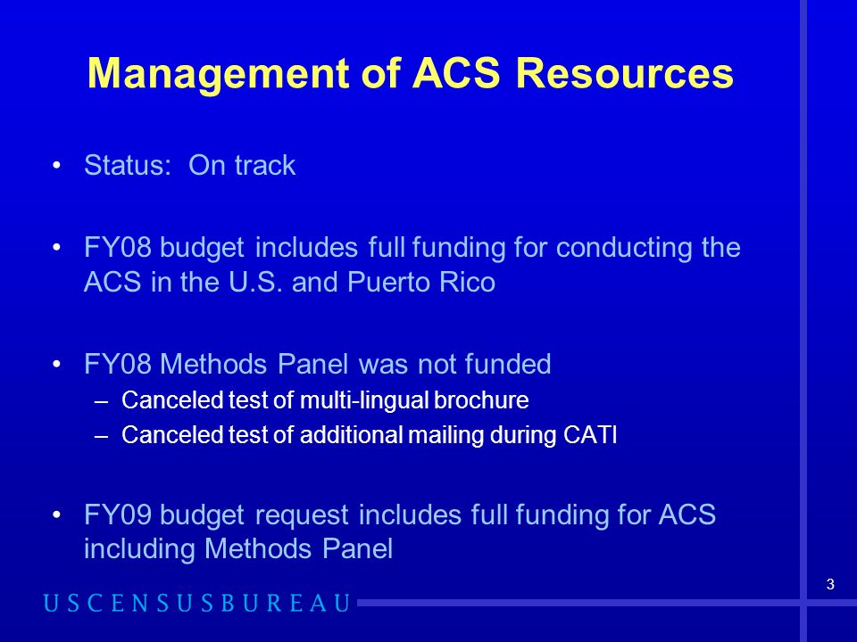 3 Management of ACS Resources Status: On track FY08 budget includes full funding for conducting the ACS in the U.S.