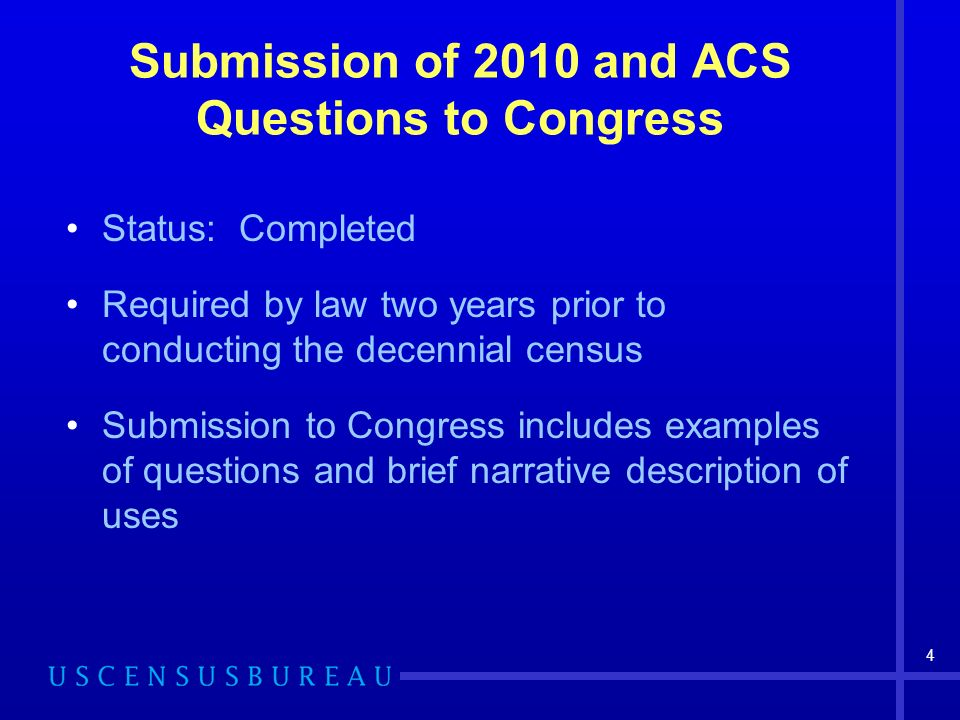 4 Submission of 2010 and ACS Questions to Congress Status: Completed Required by law two years prior to conducting the decennial census Submission to Congress includes examples of questions and brief narrative description of uses