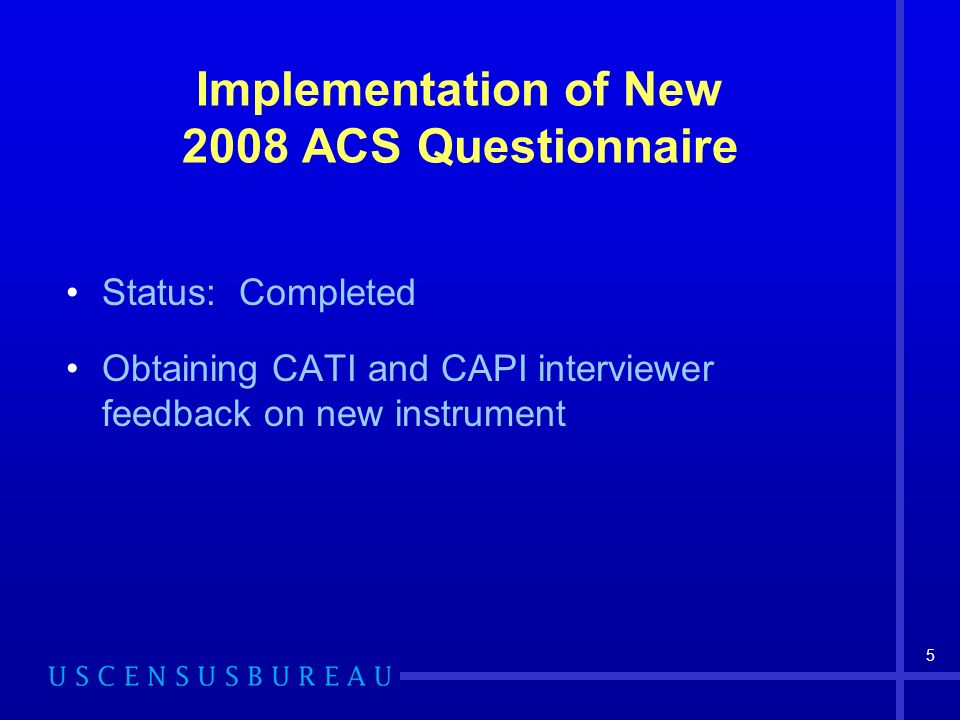 6 2009 ACS Questionnaire Status: Partially complete Add open-ended Field of Degree question Restore duration of vacancy question to CAPI operation Target date for OMB approval: July 2008
