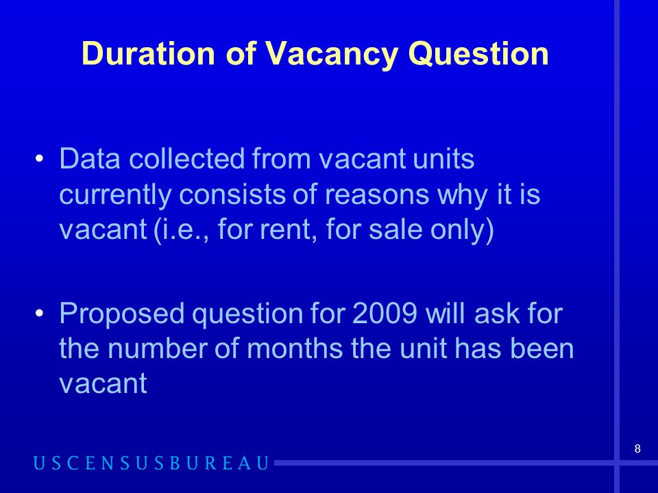 8 Duration of Vacancy Question Data collected from vacant units currently consists of reasons why it is vacant (i.e., for rent, for sale only) Proposed question for 2009 will ask for the number of months the unit has been vacant