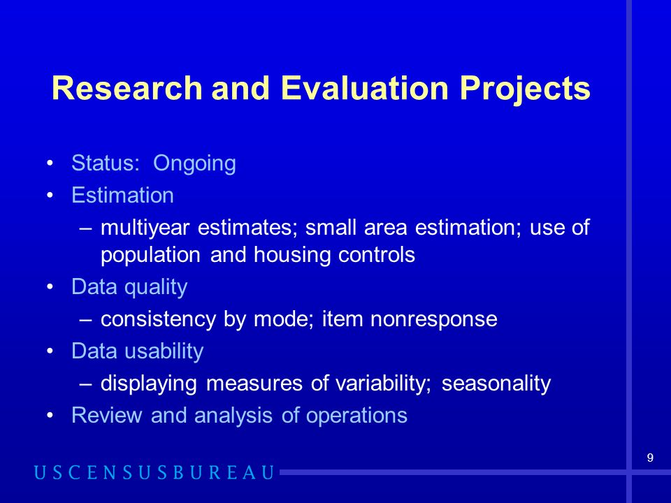 9 Research and Evaluation Projects Status: Ongoing Estimation –multiyear estimates; small area estimation; use of population and housing controls Data quality –consistency by mode; item nonresponse Data usability –displaying measures of variability; seasonality Review and analysis of operations