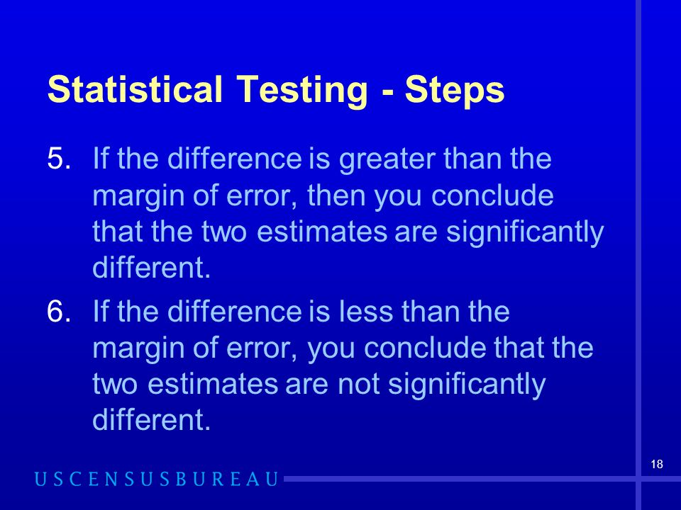 18 Statistical Testing - Steps 5.If the difference is greater than the margin of error, then you conclude that the two estimates are significantly different.