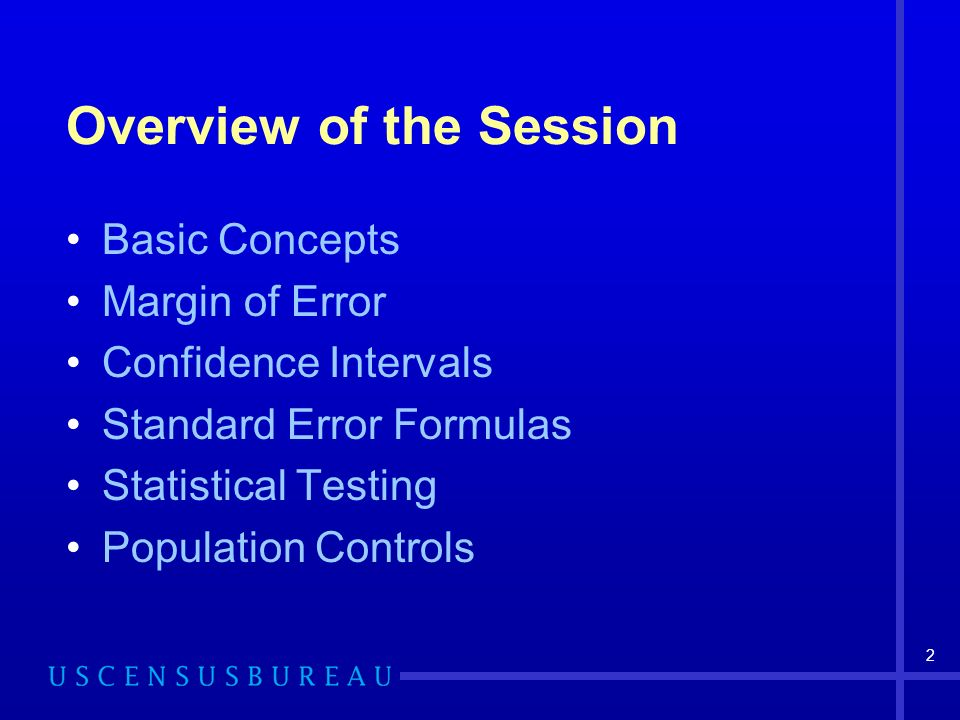 2 Overview of the Session Basic Concepts Margin of Error Confidence Intervals Standard Error Formulas Statistical Testing Population Controls