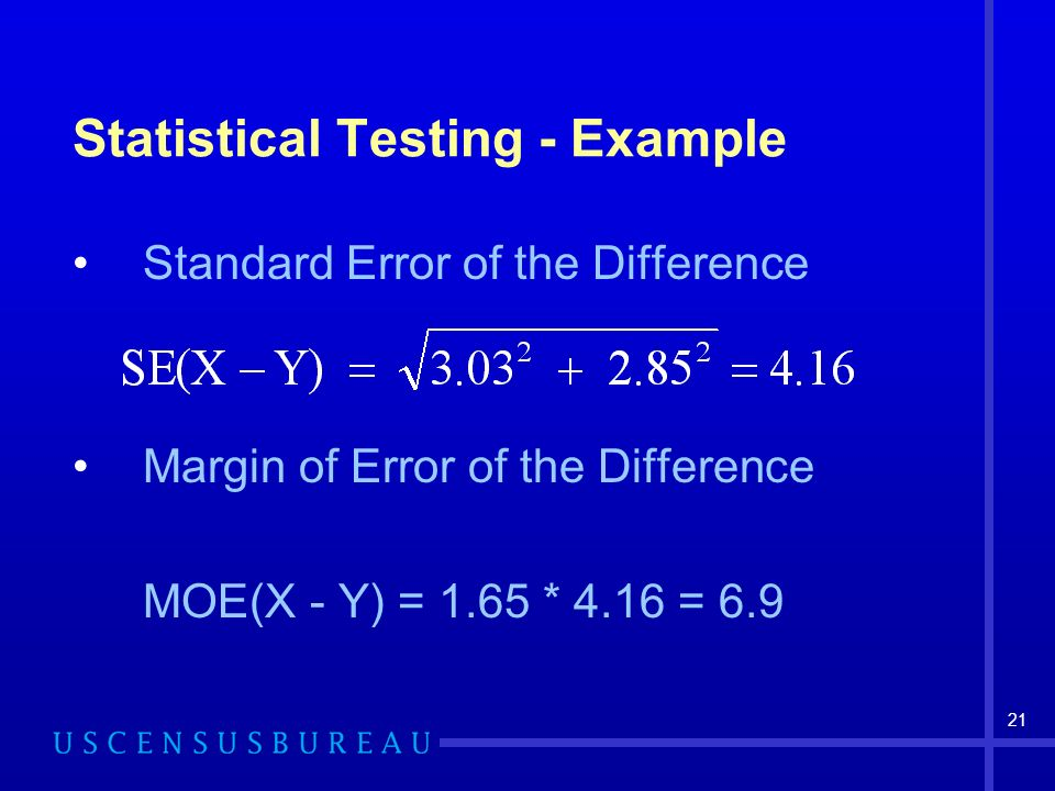 21 Statistical Testing - Example Standard Error of the Difference Margin of Error of the Difference MOE(X - Y) = 1.65 * 4.16 = 6.9