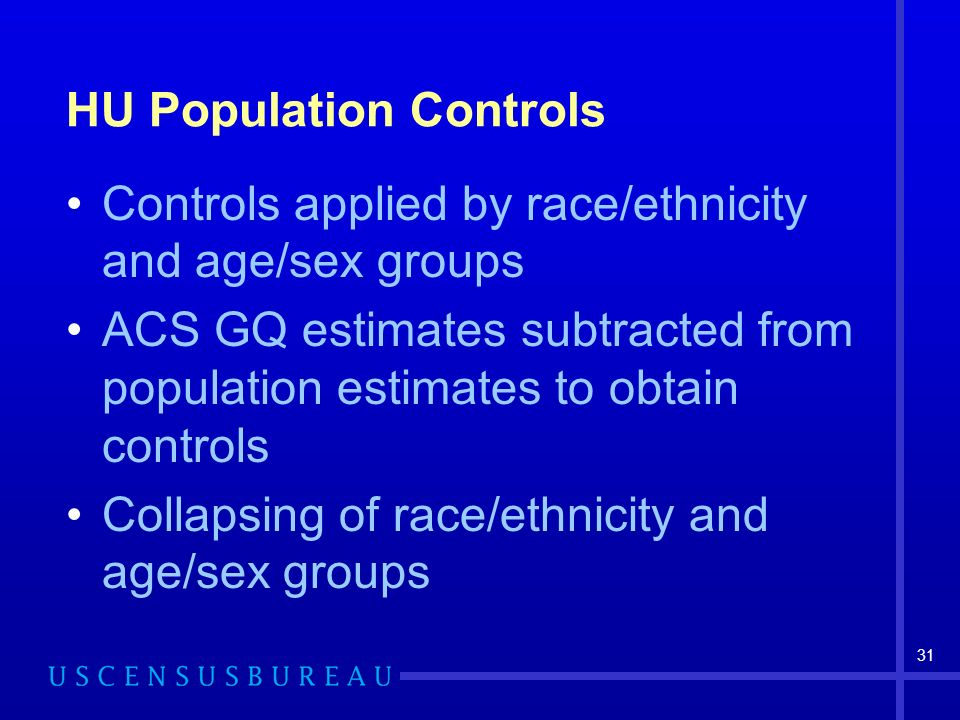 31 HU Population Controls Controls applied by race/ethnicity and age/sex groups ACS GQ estimates subtracted from population estimates to obtain controls Collapsing of race/ethnicity and age/sex groups