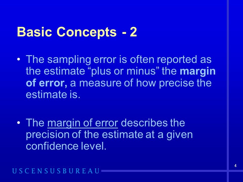 4 Basic Concepts - 2 The sampling error is often reported as the estimate plus or minus the margin of error, a measure of how precise the estimate is.