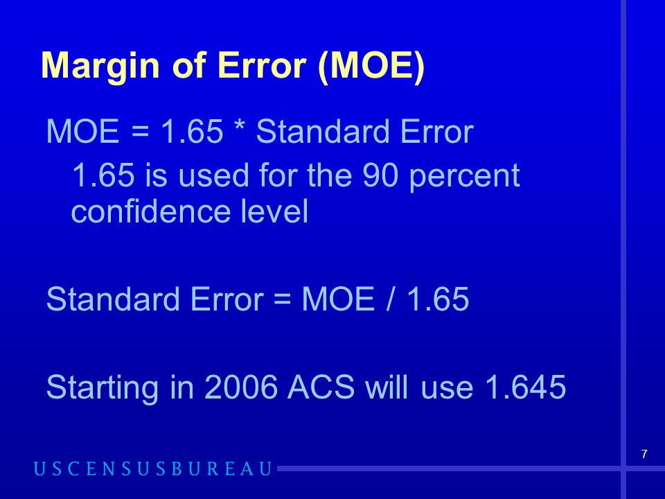 7 Margin of Error (MOE) MOE = 1.65 * Standard Error 1.65 is used for the 90 percent confidence level Standard Error = MOE / 1.65 Starting in 2006 ACS will use 1.645