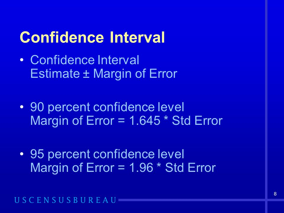 8 Confidence Interval Confidence Interval Estimate ± Margin of Error 90 percent confidence level Margin of Error = 1.645 * Std Error 95 percent confidence level Margin of Error = 1.96 * Std Error