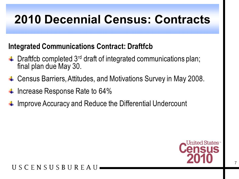 7 2010 Decennial Census: Contracts Integrated Communications Contract: Draftfcb Draftfcb completed 3 rd draft of integrated communications plan; final plan due May 30.
