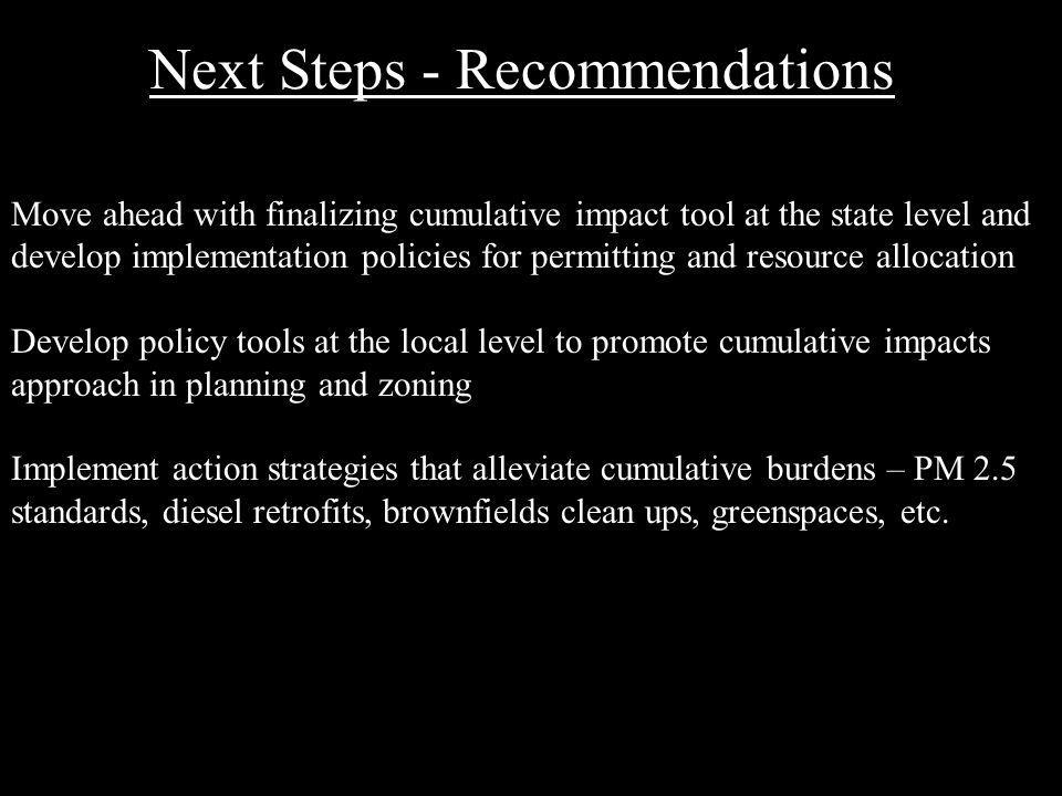 Next Steps - Recommendations Move ahead with finalizing cumulative impact tool at the state level and develop implementation policies for permitting and resource allocation Develop policy tools at the local level to promote cumulative impacts approach in planning and zoning Implement action strategies that alleviate cumulative burdens – PM 2.5 standards, diesel retrofits, brownfields clean ups, greenspaces, etc.