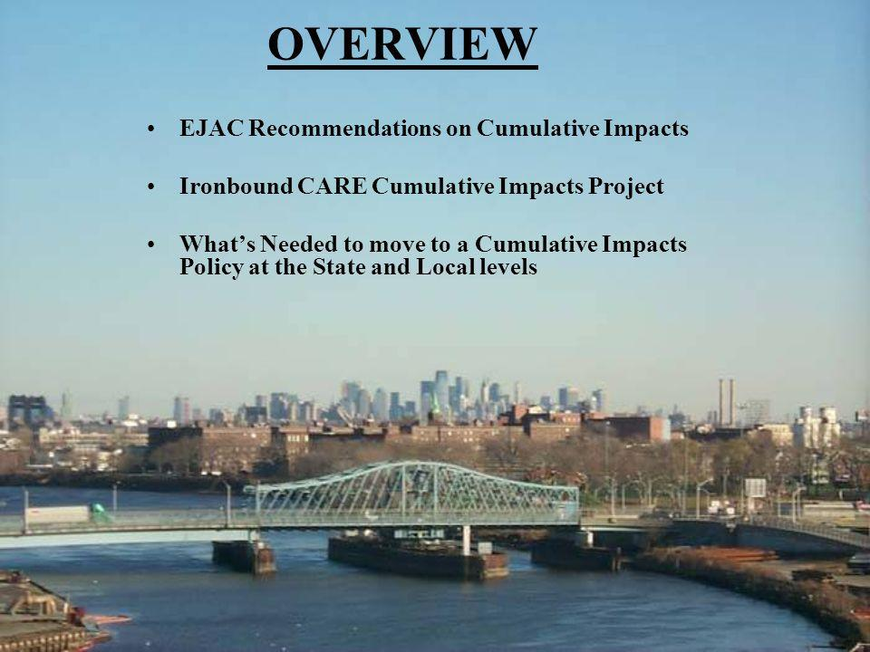 OVERVIEW EJAC Recommendations on Cumulative Impacts Ironbound CARE Cumulative Impacts Project Whats Needed to move to a Cumulative Impacts Policy at t
