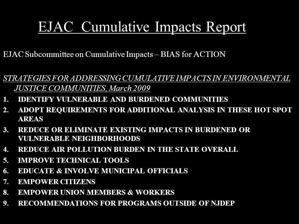 EJAC Cumulative Impacts Report EJAC Subcommittee on Cumulative Impacts – BIAS for ACTION STRATEGIES FOR ADDRESSING CUMULATIVE IMPACTS IN ENVIRONMENTAL JUSTICE COMMUNITIES, March 2009 1.IDENTIFY VULNERABLE AND BURDENED COMMUNITIES 2.ADOPT REQUIREMENTS FOR ADDITIONAL ANALYSIS IN THESE HOT SPOT AREAS 3.REDUCE OR ELIMINATE EXISTING IMPACTS IN BURDENED OR VULNERABLE NEIGHBORHOODS 4.REDUCE AIR POLLUTION BURDEN IN THE STATE OVERALL 5.IMPROVE TECHNICAL TOOLS 6.EDUCATE & INVOLVE MUNICIPAL OFFICIALS 7.EMPOWER CITIZENS 8.EMPOWER UNION MEMBERS & WORKERS 9.RECOMMENDATIONS FOR PROGRAMS OUTSIDE OF NJDEP