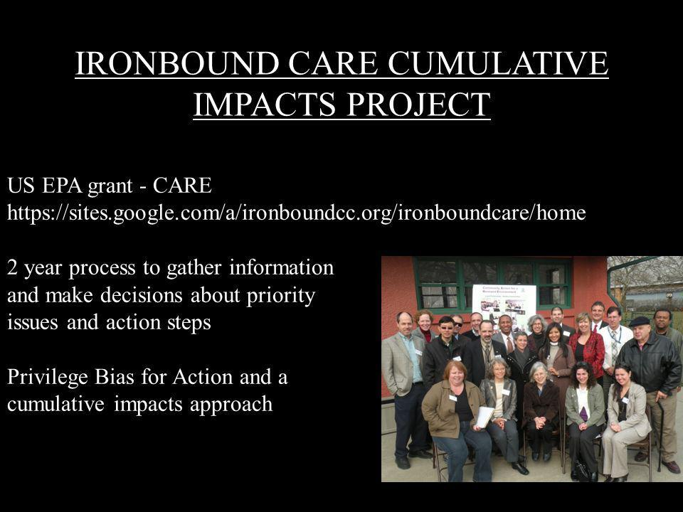 IRONBOUND CARE CUMULATIVE IMPACTS PROJECT US EPA grant - CARE https://sites.google.com/a/ironboundcc.org/ironboundcare/home 2 year process to gather information and make decisions about priority issues and action steps Privilege Bias for Action and a cumulative impacts approach