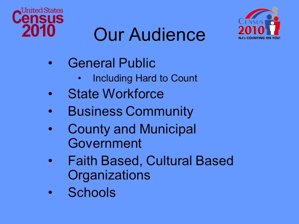Our Audience General Public Including Hard to Count State Workforce Business Community County and Municipal Government Faith Based, Cultural Based Org