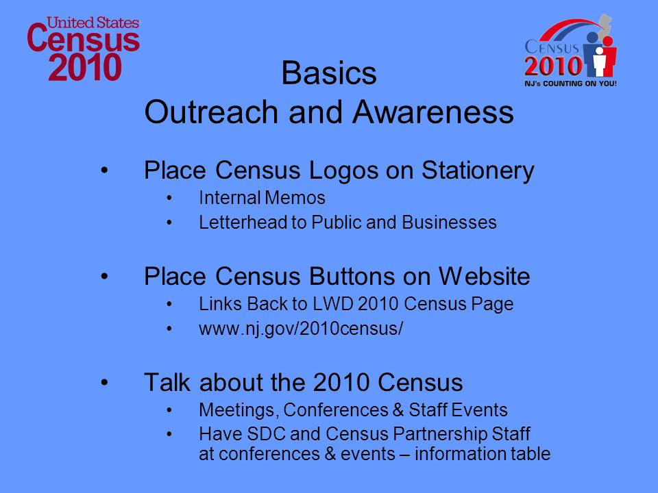 Basics Outreach and Awareness Place Census Logos on Stationery Internal Memos Letterhead to Public and Businesses Place Census Buttons on Website Links Back to LWD 2010 Census Page www.nj.gov/2010census/ Talk about the 2010 Census Meetings, Conferences & Staff Events Have SDC and Census Partnership Staff at conferences & events – information table