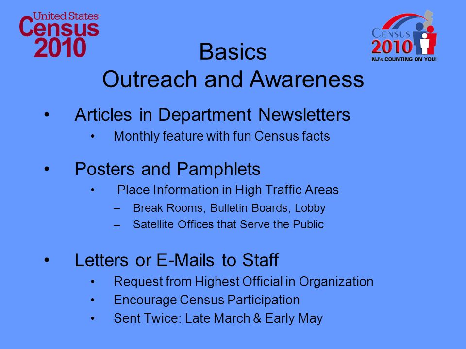 Basics Outreach and Awareness Articles in Department Newsletters Monthly feature with fun Census facts Posters and Pamphlets Place Information in High Traffic Areas –Break Rooms, Bulletin Boards, Lobby –Satellite Offices that Serve the Public Letters or E-Mails to Staff Request from Highest Official in Organization Encourage Census Participation Sent Twice: Late March & Early May
