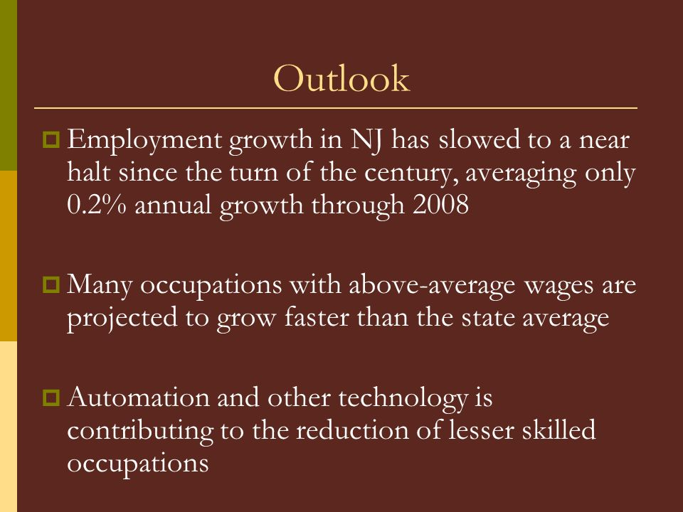 Outlook Employment growth in NJ has slowed to a near halt since the turn of the century, averaging only 0.2% annual growth through 2008 Many occupations with above-average wages are projected to grow faster than the state average Automation and other technology is contributing to the reduction of lesser skilled occupations