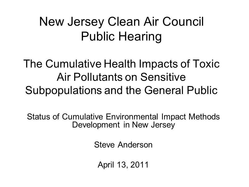 New Jersey Clean Air Council Public Hearing The Cumulative Health Impacts of Toxic Air Pollutants on Sensitive Subpopulations and the General Public Status of Cumulative Environmental Impact Methods Development in New Jersey Steve Anderson April 13, 2011