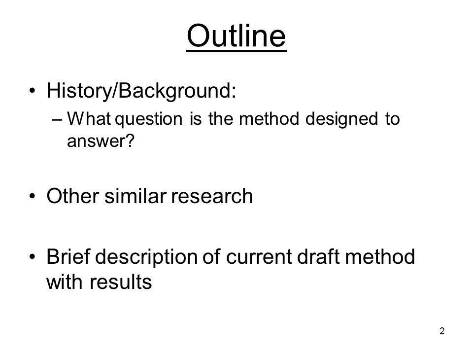 2 Outline History/Background: –What question is the method designed to answer.