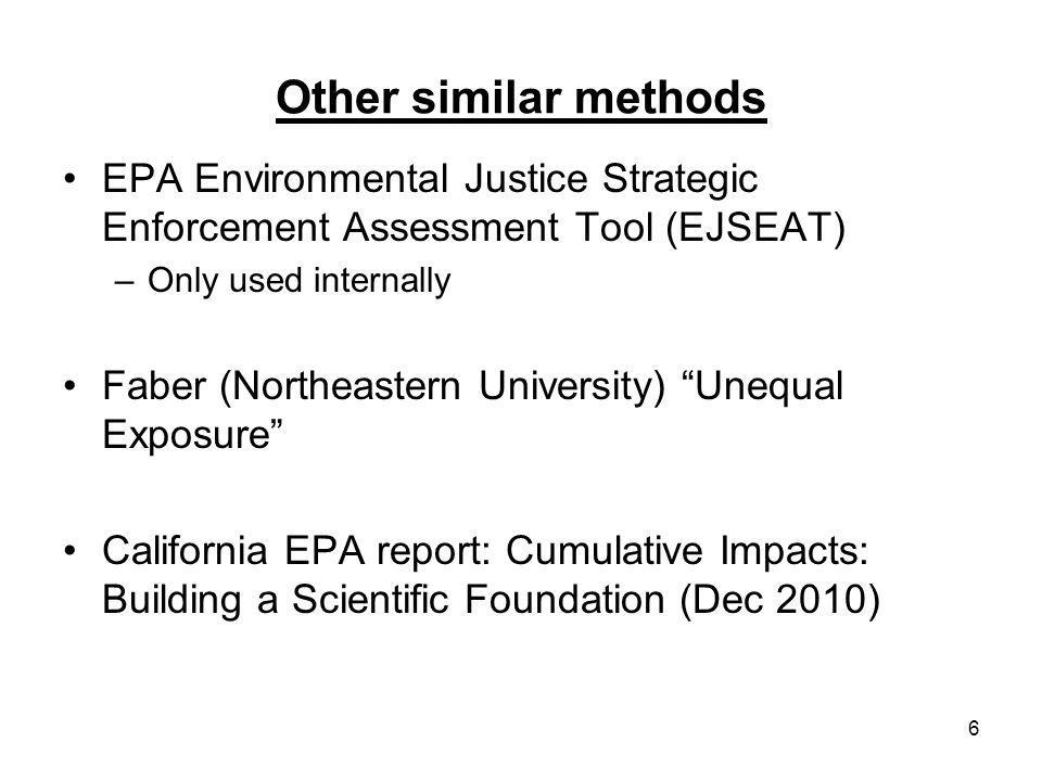 6 Other similar methods EPA Environmental Justice Strategic Enforcement Assessment Tool (EJSEAT) –Only used internally Faber (Northeastern University) Unequal Exposure California EPA report: Cumulative Impacts: Building a Scientific Foundation (Dec 2010)