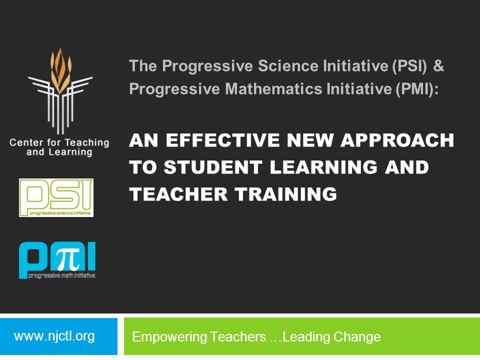 The Progressive Science Initiative (PSI) & Progressive Mathematics Initiative (PMI): AN EFFECTIVE NEW APPROACH TO STUDENT LEARNING AND TEACHER TRAINING www.njctl.org Empowering Teachers …Leading Change