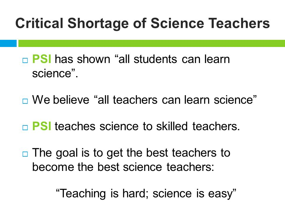 Critical Shortage of Science Teachers PSI has shown all students can learn science.