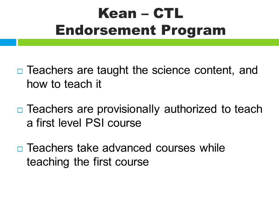 Kean – CTL Endorsement Program Teachers are taught the science content, and how to teach it Teachers are provisionally authorized to teach a first level PSI course Teachers take advanced courses while teaching the first course