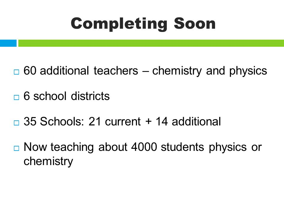 Completing Soon 60 additional teachers – chemistry and physics 6 school districts 35 Schools: 21 current + 14 additional Now teaching about 4000 students physics or chemistry