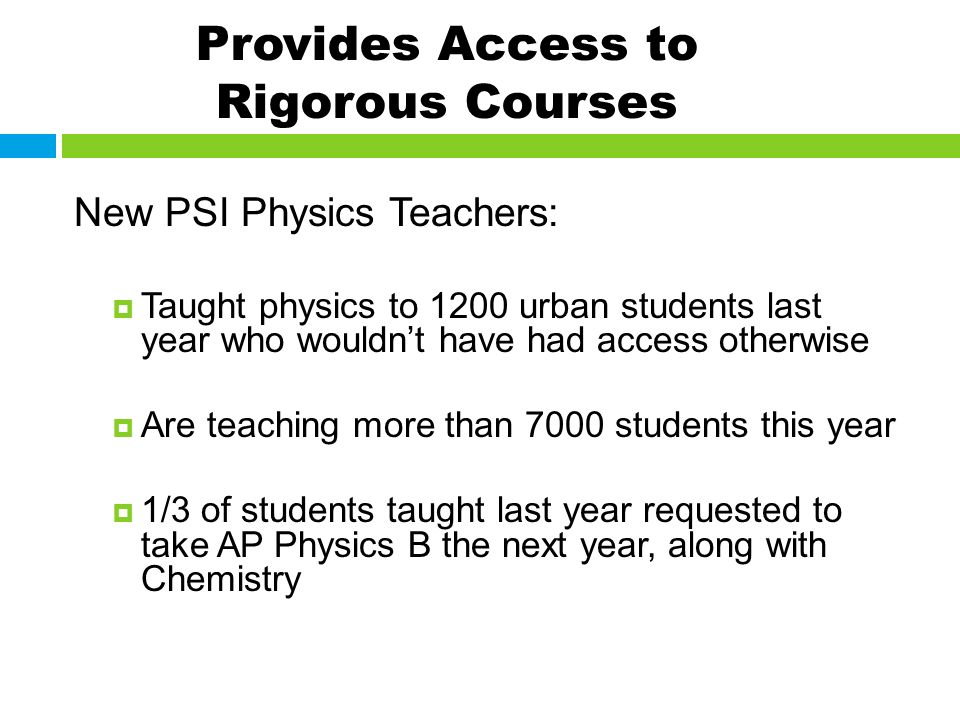 Provides Access to Rigorous Courses New PSI Physics Teachers: Taught physics to 1200 urban students last year who wouldnt have had access otherwise Are teaching more than 7000 students this year 1/3 of students taught last year requested to take AP Physics B the next year, along with Chemistry