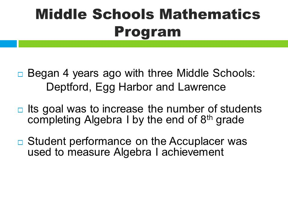 Middle Schools Mathematics Program Began 4 years ago with three Middle Schools: Deptford, Egg Harbor and Lawrence Its goal was to increase the number of students completing Algebra I by the end of 8 th grade Student performance on the Accuplacer was used to measure Algebra I achievement