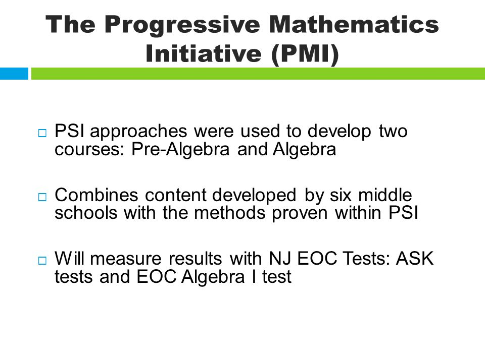 The Progressive Mathematics Initiative (PMI) PSI approaches were used to develop two courses: Pre-Algebra and Algebra Combines content developed by six middle schools with the methods proven within PSI Will measure results with NJ EOC Tests: ASK tests and EOC Algebra I test