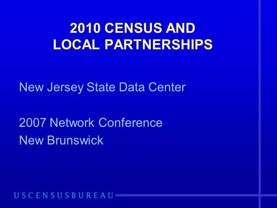 2010 CENSUS AND LOCAL PARTNERSHIPS New Jersey State Data Center 2007 Network Conference New Brunswick
