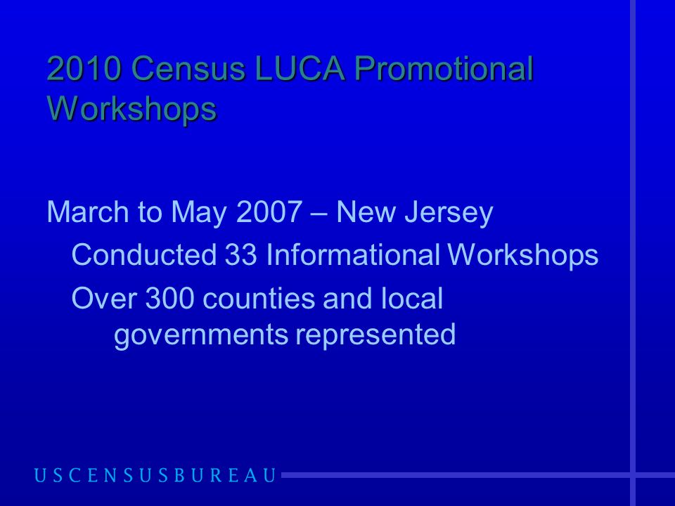 2010 Census LUCA Promotional Workshops March to May 2007 – New Jersey Conducted 33 Informational Workshops Over 300 counties and local governments represented