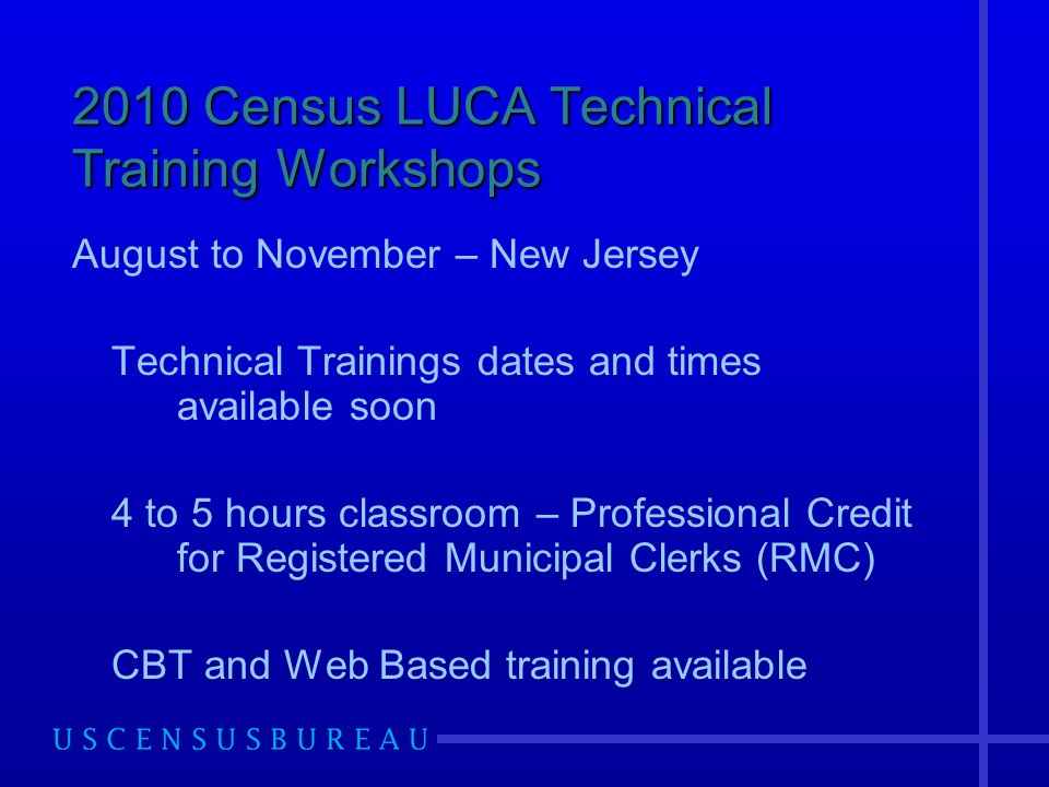 2010 Census LUCA Technical Training Workshops August to November – New Jersey Technical Trainings dates and times available soon 4 to 5 hours classroom – Professional Credit for Registered Municipal Clerks (RMC) CBT and Web Based training available