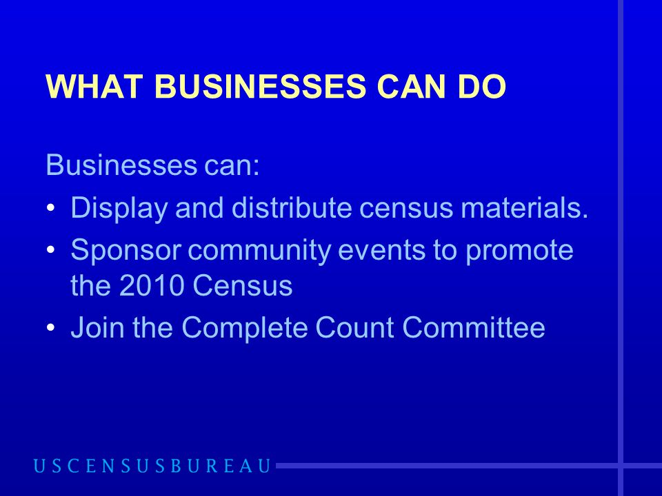 WHAT BUSINESSES CAN DO Businesses can: Display and distribute census materials.