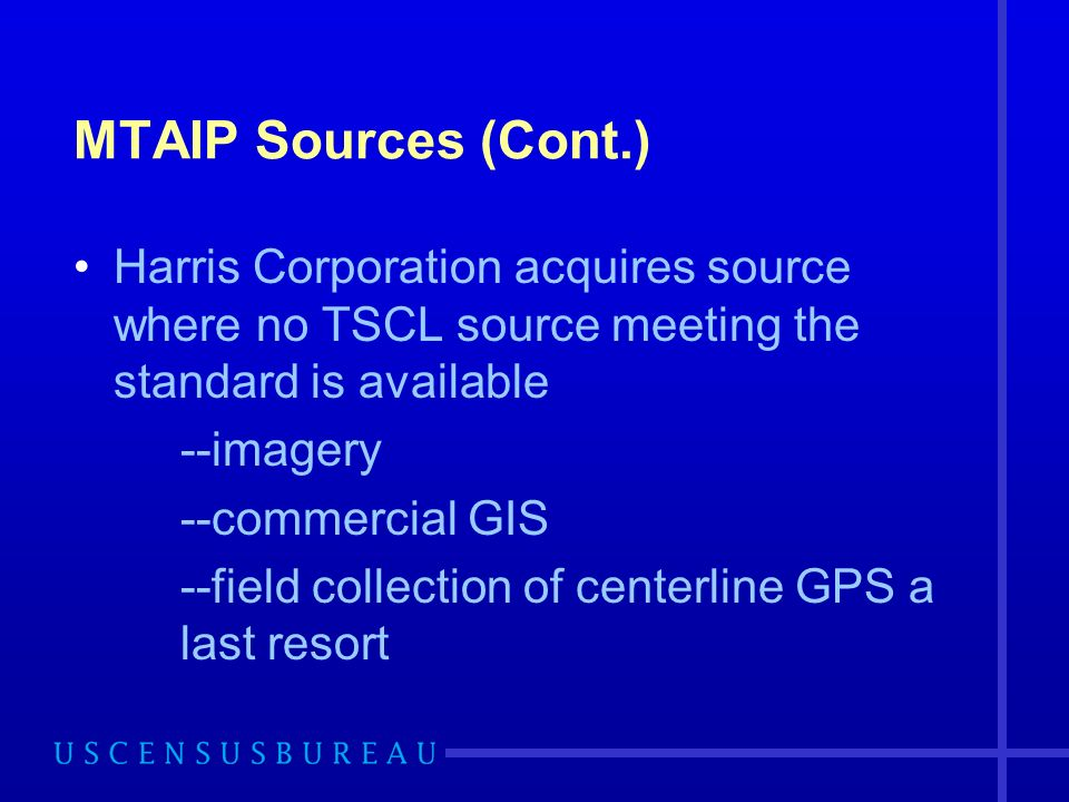 MTAIP Sources (Cont.) Harris Corporation acquires source where no TSCL source meeting the standard is available --imagery --commercial GIS --field collection of centerline GPS a last resort