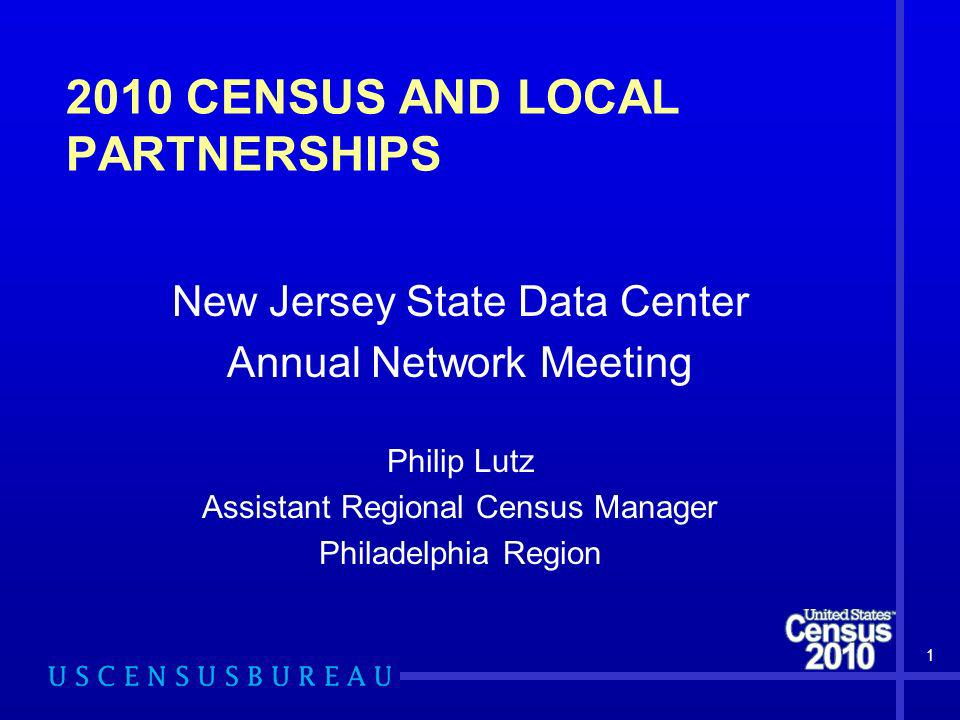 2010 CENSUS AND LOCAL PARTNERSHIPS New Jersey State Data Center Annual Network Meeting Philip Lutz Assistant Regional Census Manager Philadelphia Regi