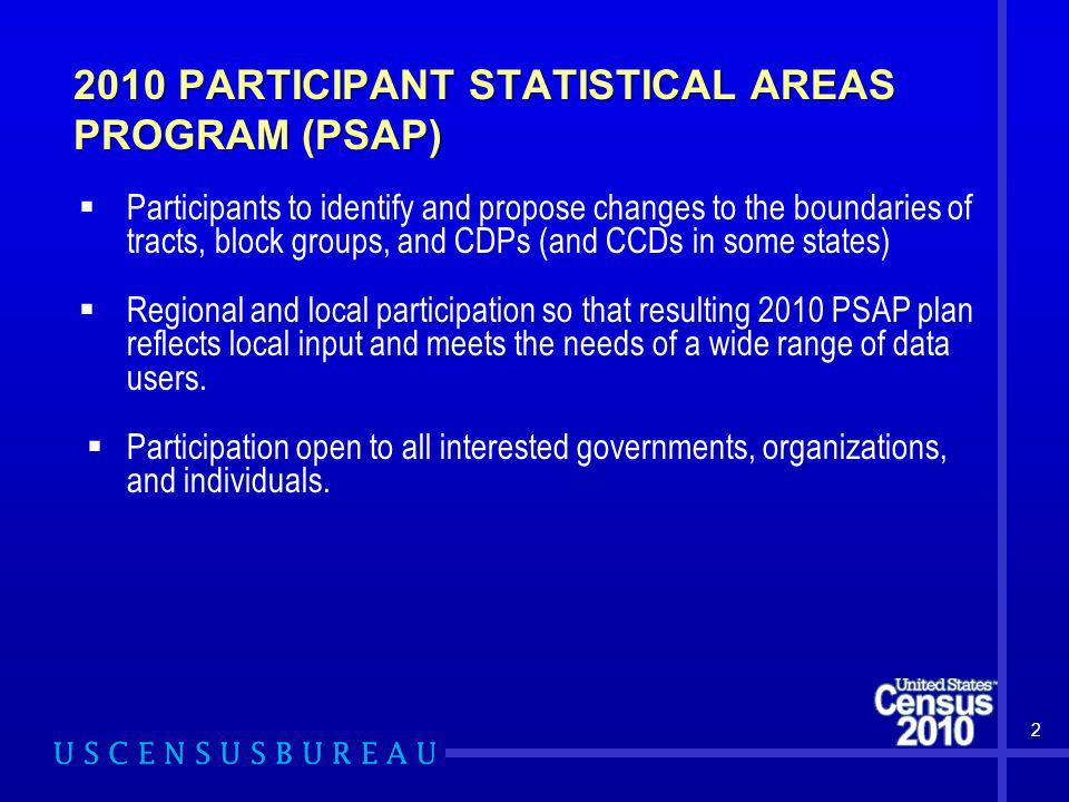 2010 PARTICIPANT STATISTICAL AREAS PROGRAM (PSAP) 2 Participants to identify and propose changes to the boundaries of tracts, block groups, and CDPs (