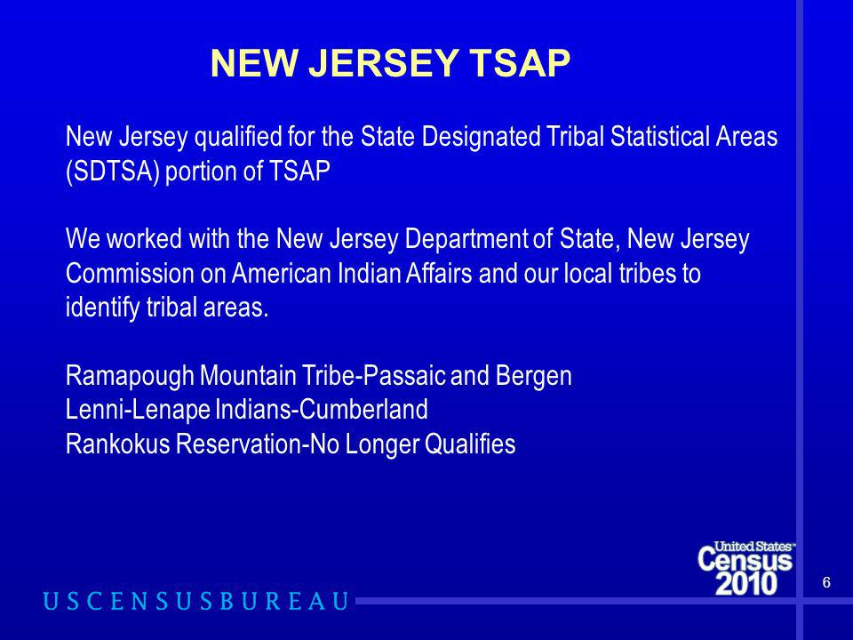NEW JERSEY TSAP 6 New Jersey qualified for the State Designated Tribal Statistical Areas (SDTSA) portion of TSAP We worked with the New Jersey Departm