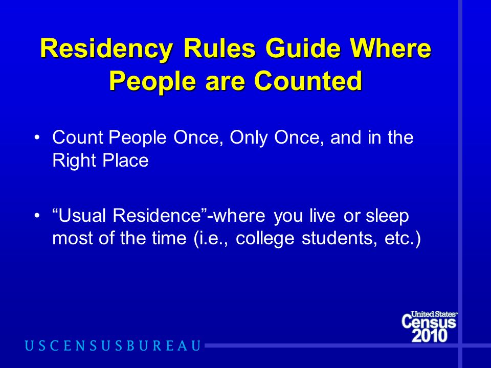 Residency Rules Guide Where People are Counted Count People Once, Only Once, and in the Right Place Usual Residence-where you live or sleep most of th